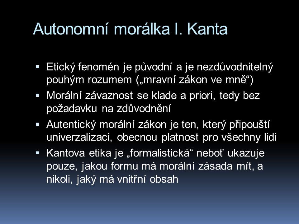 """Autonomní morálka I. Kanta  Etický fenomén je původní a je nezdůvodnitelný pouhým rozumem (""""mravní zákon ve mně"""")  Morální závaznost se klade a prio"""