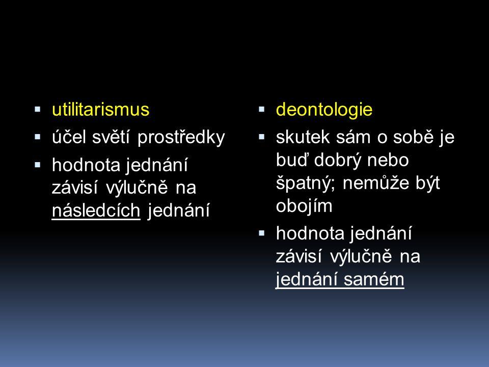  utilitarismus  účel světí prostředky  hodnota jednání závisí výlučně na následcích jednání  deontologie  skutek sám o sobě je buď dobrý nebo špa