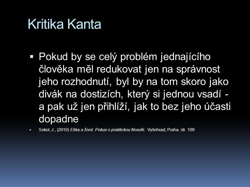 Kritika Kanta  Pokud by se celý problém jednajícího člověka měl redukovat jen na správnost jeho rozhodnutí, byl by na tom skoro jako divák na dostizích, který si jednou vsadí - a pak už jen přihlíží, jak to bez jeho účasti dopadne  Sokol, J., (2010) Etika a život.