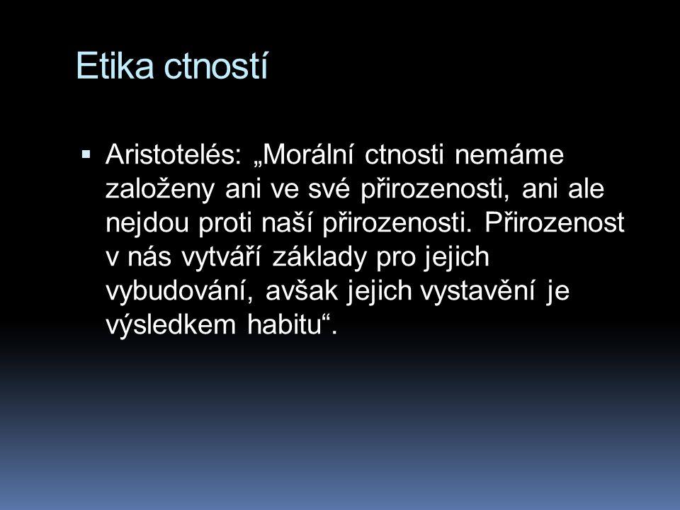 """Etika ctností  Aristotelés: """"Morální ctnosti nemáme založeny ani ve své přirozenosti, ani ale nejdou proti naší přirozenosti."""