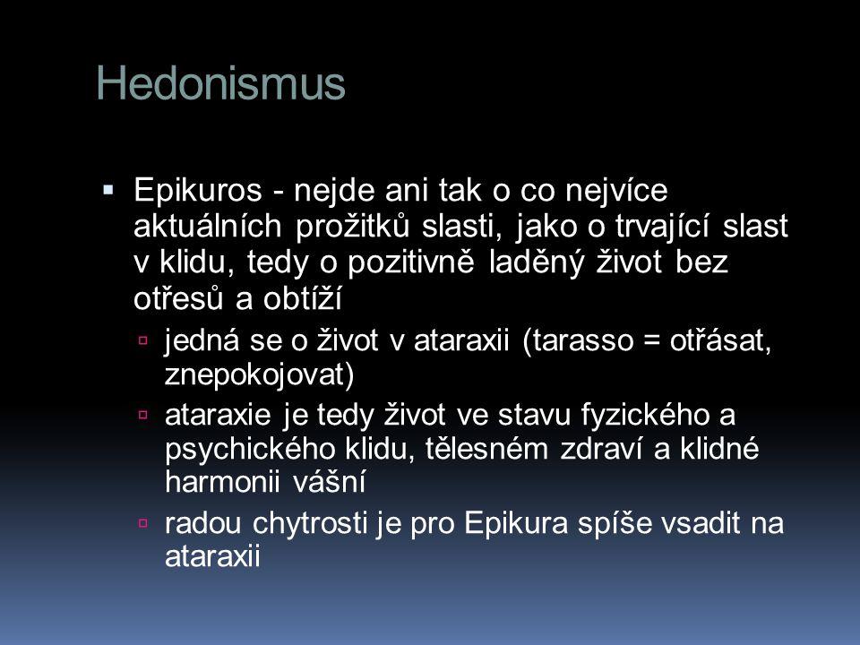 Hedonismus  Epikuros - nejde ani tak o co nejvíce aktuálních prožitků slasti, jako o trvající slast v klidu, tedy o pozitivně laděný život bez otřesů