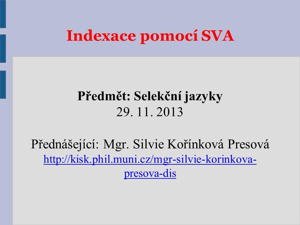Indexace pomocí SVA Předmět: Selekční jazyky 29. 11. 2013 Přednášející: Mgr. Silvie Kořínková Presová http://kisk.phil.muni.cz/mgr-silvie-korinkova- p