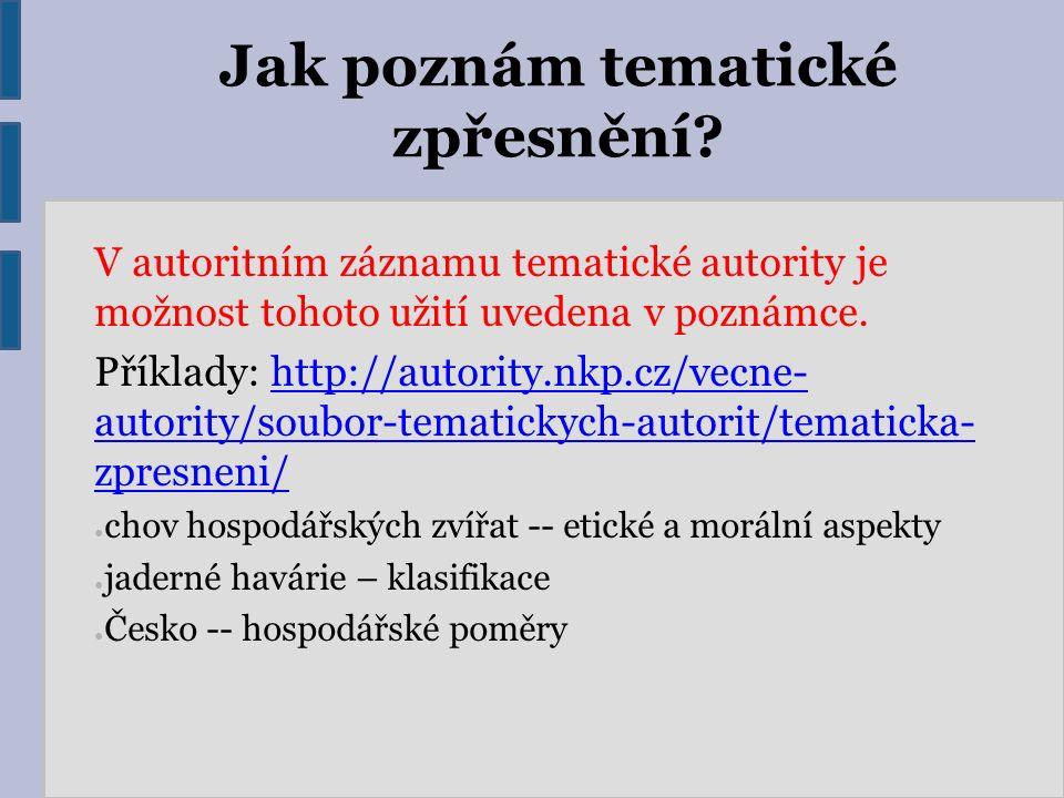 Jak poznám tematické zpřesnění? V autoritním záznamu tematické autority je možnost tohoto užití uvedena v poznámce. Příklady: http://autority.nkp.cz/v