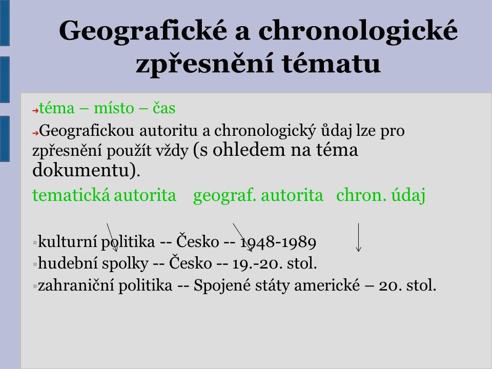 Geografické a chronologické zpřesnění tématu ➔ téma – místo – čas ➔ Geografickou autoritu a chronologický ůdaj lze pro zpřesnění použít vždy (s ohlede