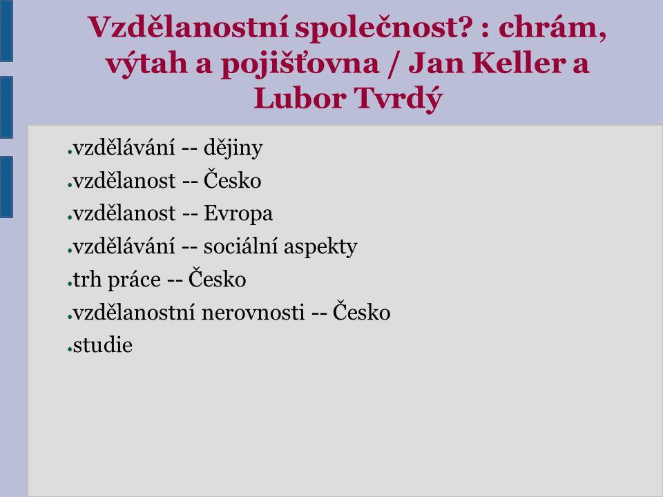 Vzdělanostní společnost? : chrám, výtah a pojišťovna / Jan Keller a Lubor Tvrdý ● vzdělávání -- dějiny ● vzdělanost -- Česko ● vzdělanost -- Evropa ●