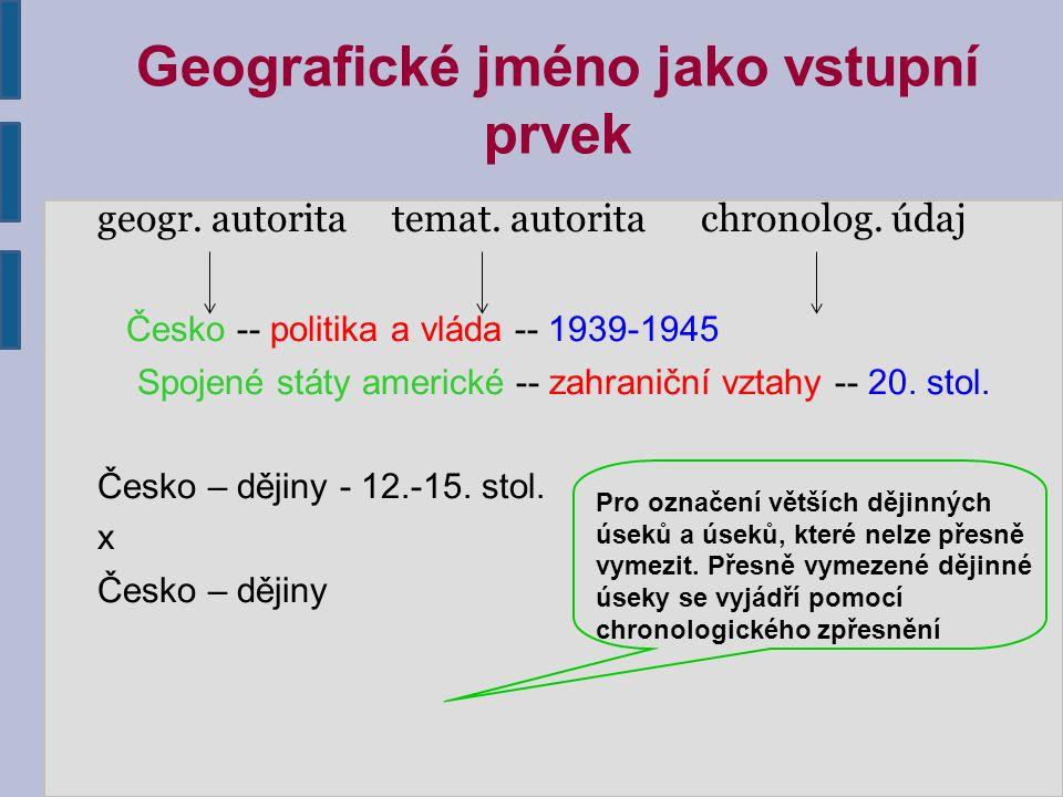 Geografické jméno jako vstupní prvek geogr. autorita temat. autorita chronolog. údaj Česko -- politika a vláda -- 1939-1945 Spojené státy americké --