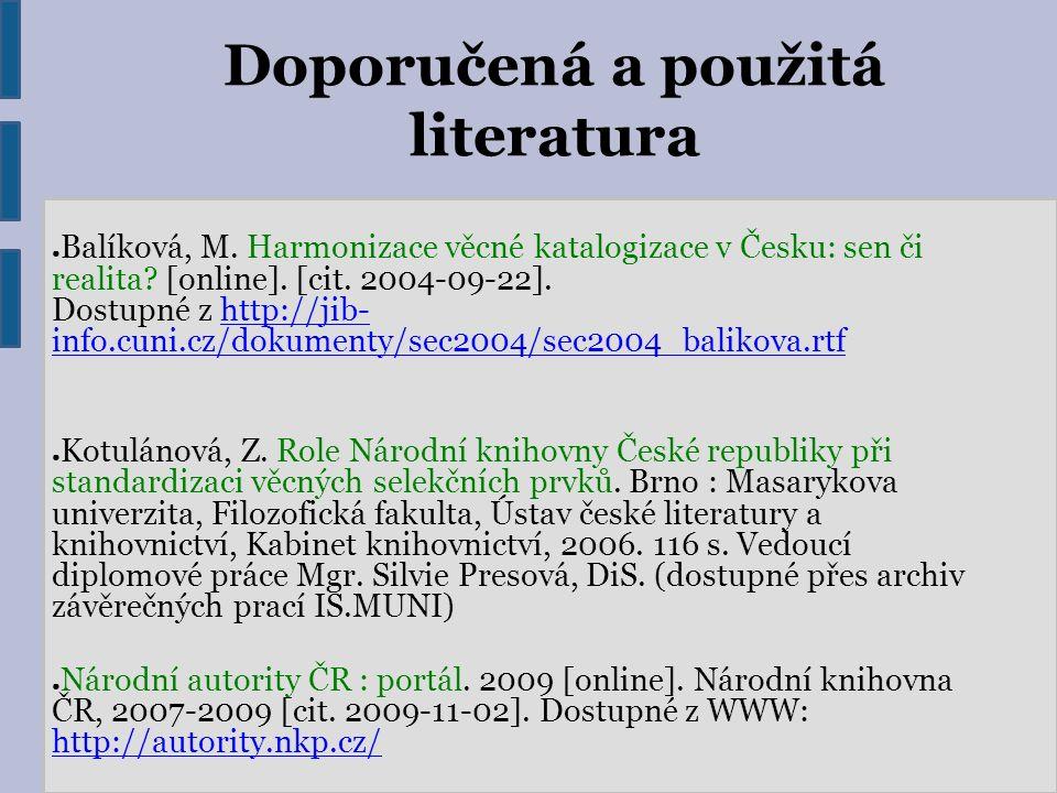 Doporučená a použitá literatura ● Balíková, M. Harmonizace věcné katalogizace v Česku: sen či realita? [online]. [cit. 2004-09-22]. Dostupné z http://