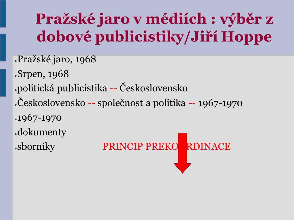 Pražské jaro v médiích : výběr z dobové publicistiky/Jiří Hoppe ● Pražské jaro, 1968 ● Srpen, 1968 ● politická publicistika -- Československo ● Českos