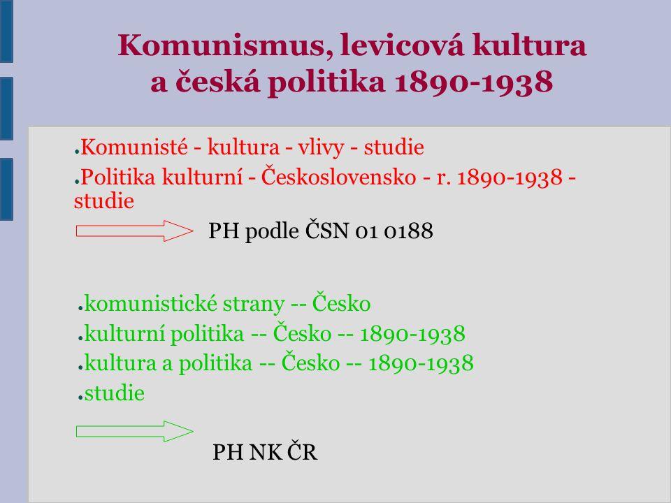 Komunismus, levicová kultura a česká politika 1890-1938 ● Komunisté - kultura - vlivy - studie ● Politika kulturní - Československo - r. 1890-1938 - s