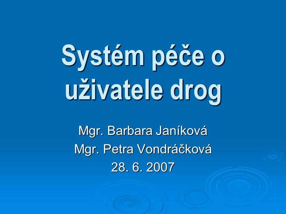 Systém péče o uživatele drog Mgr. Barbara Janíková Mgr. Petra Vondráčková 28. 6. 2007
