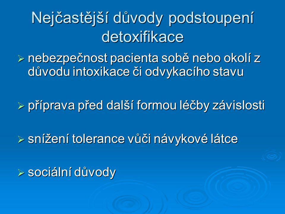 Nejčastější důvody podstoupení detoxifikace  nebezpečnost pacienta sobě nebo okolí z důvodu intoxikace či odvykacího stavu  příprava před další form
