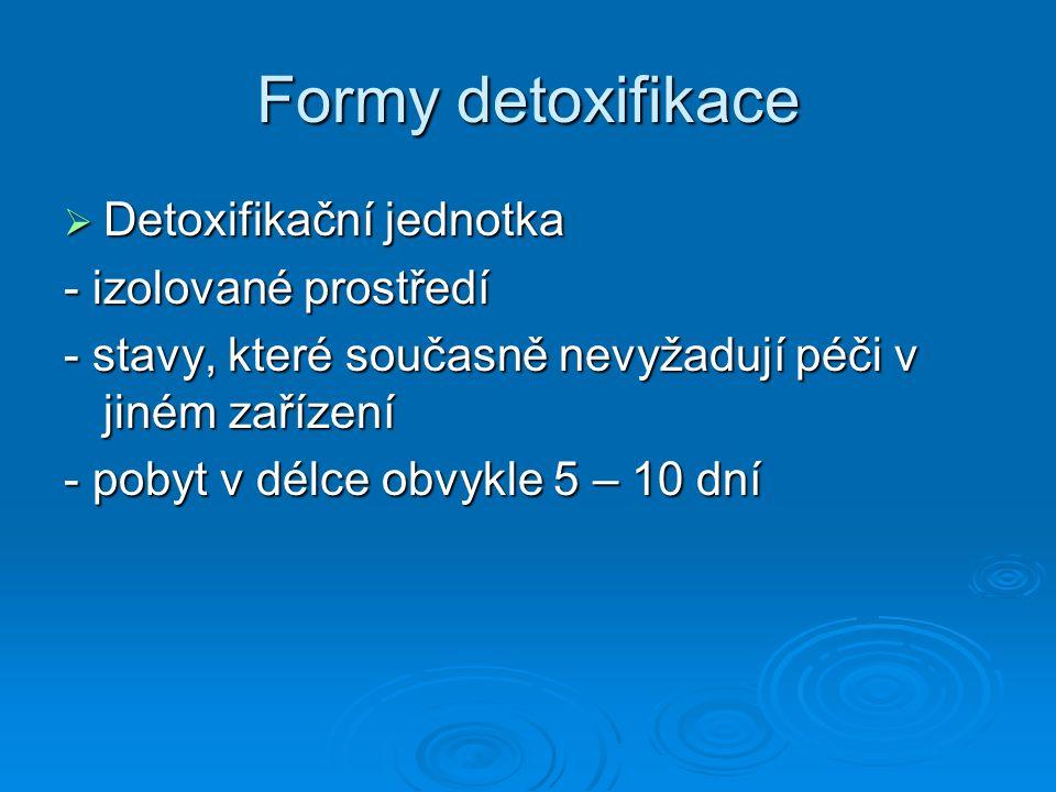 Formy detoxifikace  Detoxifikační jednotka - izolované prostředí - stavy, které současně nevyžadují péči v jiném zařízení - pobyt v délce obvykle 5 –