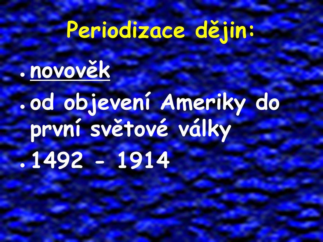 Periodizace dějin: ● novověk ● od objevení Ameriky do první světové války ● 1492 - 1914