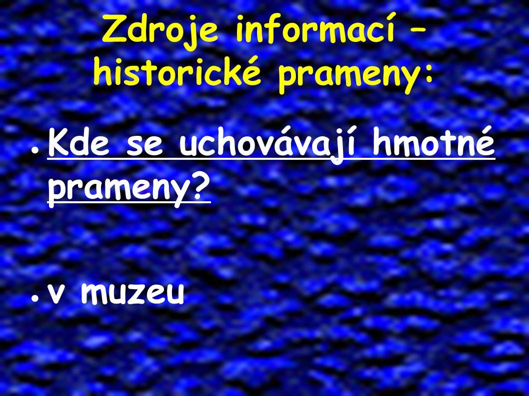 Zdroje informací – historické prameny: ● Kde se uchovávají hmotné prameny? ● v muzeu