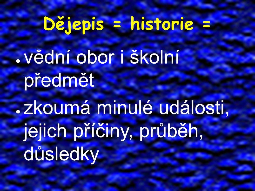 Dějepis = historie = ● vědní obor i školní předmět ● zkoumá minulé události, jejich příčiny, průběh, důsledky