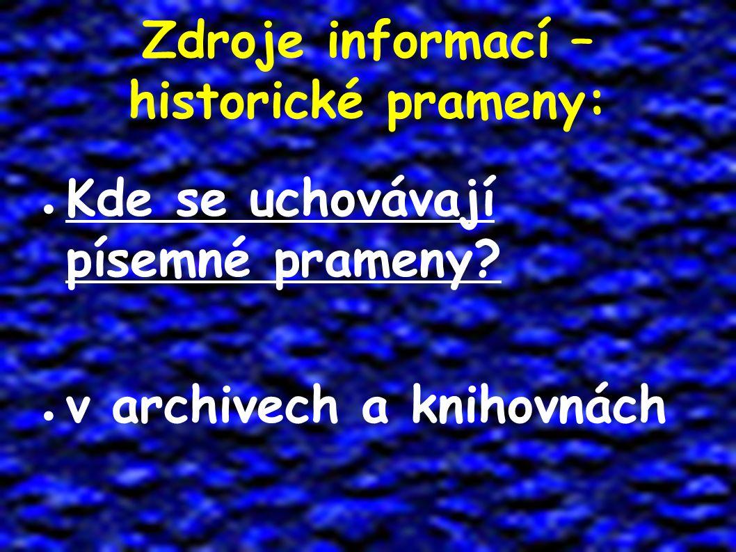 Zdroje informací – historické prameny: ● Kde se uchovávají písemné prameny? ● v archivech a knihovnách