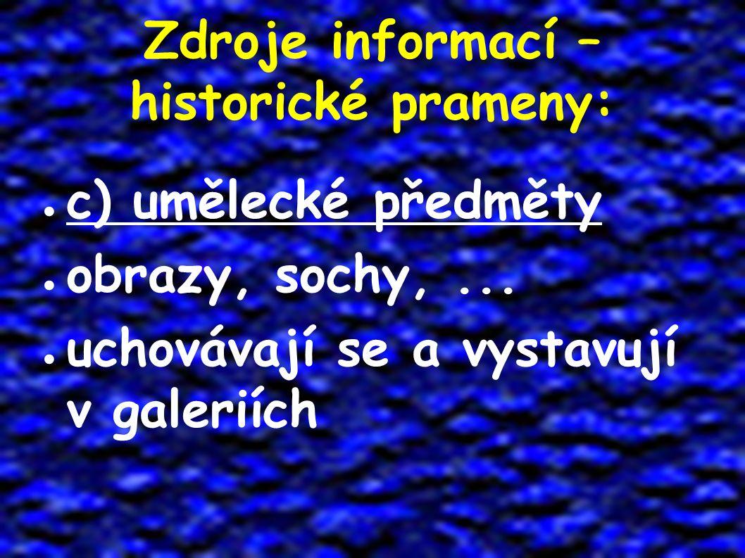 Zdroje informací – historické prameny: ● c) umělecké předměty ● obrazy, sochy,... ● uchovávají se a vystavují v galeriích