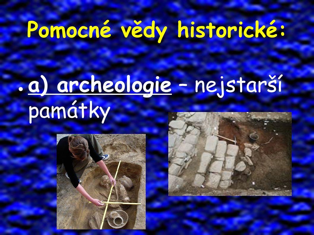 Pomocné vědy historické: ● a) archeologie – nejstarší památky