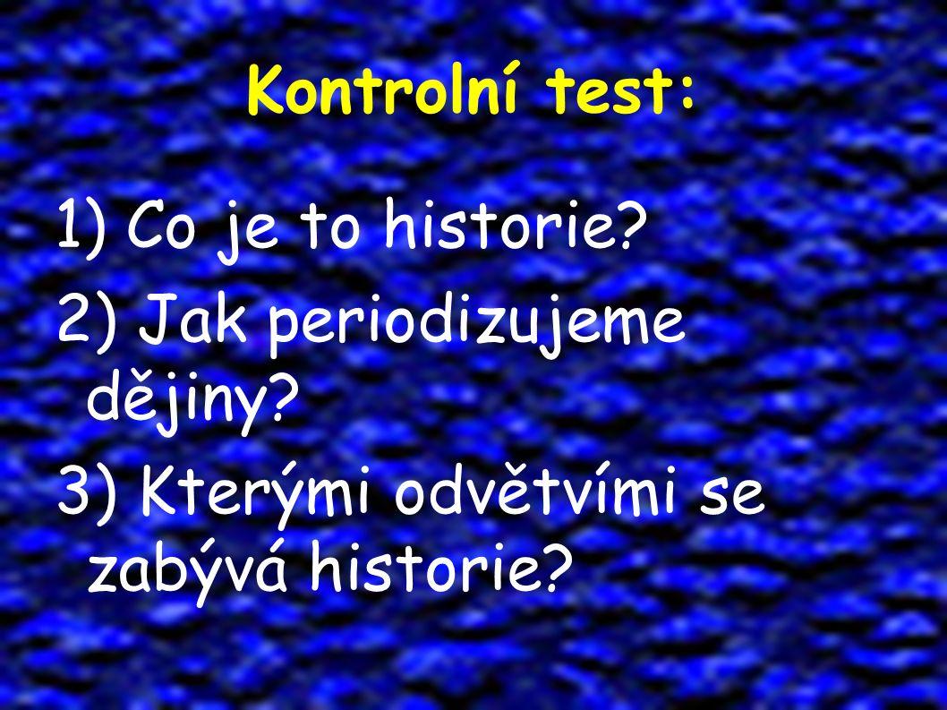 Kontrolní test: 1) Co je to historie? 2) Jak periodizujeme dějiny? 3) Kterými odvětvími se zabývá historie?