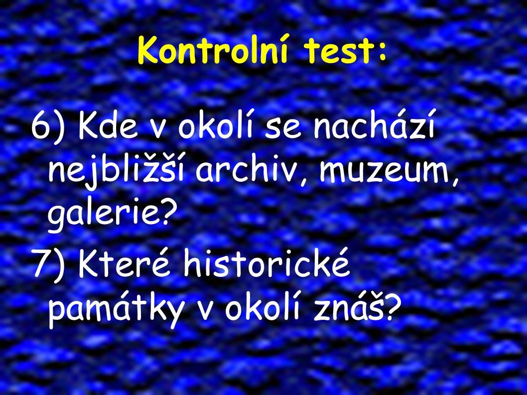 Kontrolní test: 6) Kde v okolí se nachází nejbližší archiv, muzeum, galerie? 7) Které historické památky v okolí znáš?