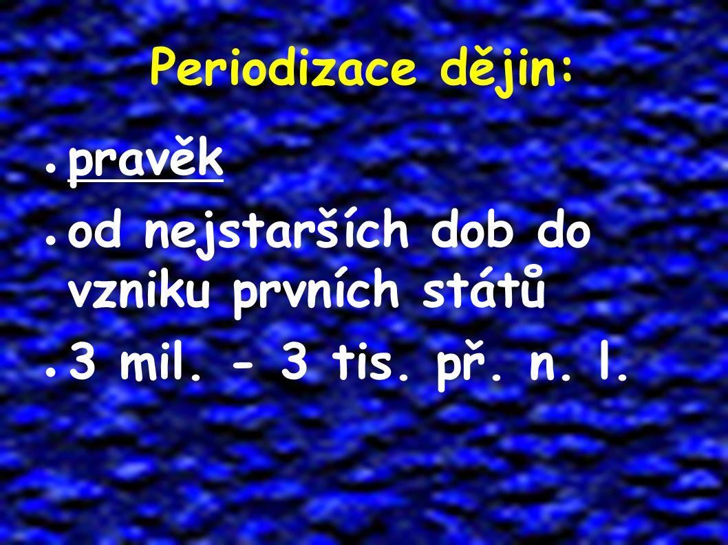 Periodizace dějin: ● pravěk ● od nejstarších dob do vzniku prvních států ● 3 mil. - 3 tis. př. n. l.