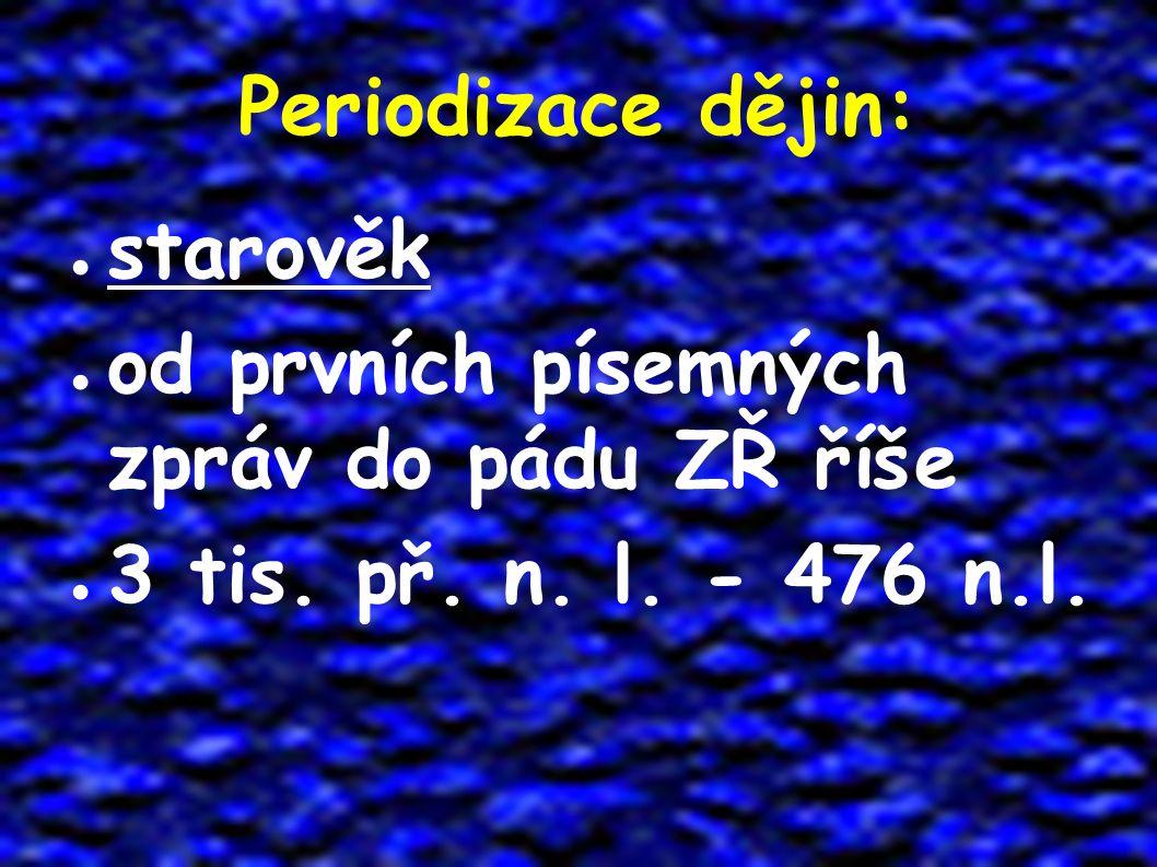 Periodizace dějin: ● starověk ● od prvních písemných zpráv do pádu ZŘ říše ● 3 tis. př. n. l. - 476 n.l.