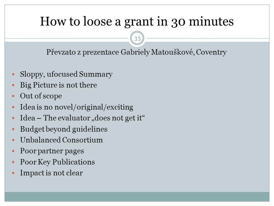 How to loose a grant in 30 minutes Převzato z prezentace Gabriely Matouškové, Coventry  Sloppy, ufocused Summary  Big Picture is not there  Out of