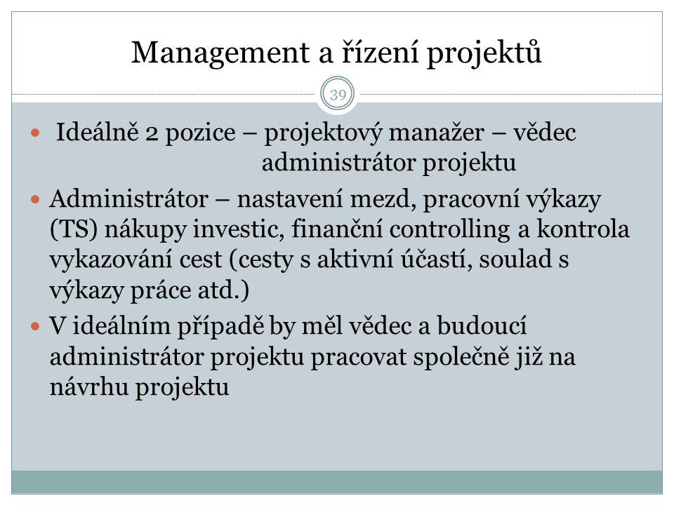 Management a řízení projektů Ideálně 2 pozice – projektový manažer – vědec administrátor projektu Administrátor – nastavení mezd, pracovní výkazy (TS) nákupy investic, finanční controlling a kontrola vykazování cest (cesty s aktivní účastí, soulad s výkazy práce atd.) V ideálním případě by měl vědec a budoucí administrátor projektu pracovat společně již na návrhu projektu 39