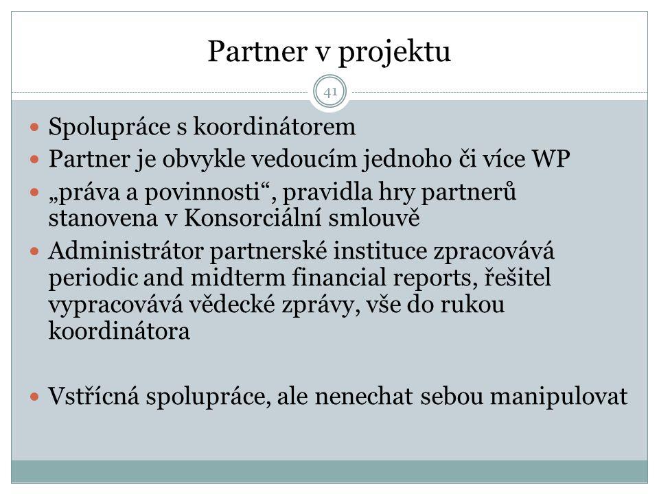 """Partner v projektu Spolupráce s koordinátorem Partner je obvykle vedoucím jednoho či více WP """"práva a povinnosti , pravidla hry partnerů stanovena v Konsorciální smlouvě Administrátor partnerské instituce zpracovává periodic and midterm financial reports, řešitel vypracovává vědecké zprávy, vše do rukou koordinátora Vstřícná spolupráce, ale nenechat sebou manipulovat 41"""