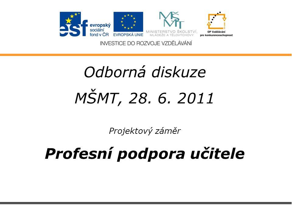 Odborná diskuze MŠMT, 28. 6. 2011 Projektový záměr Profesní podpora učitele
