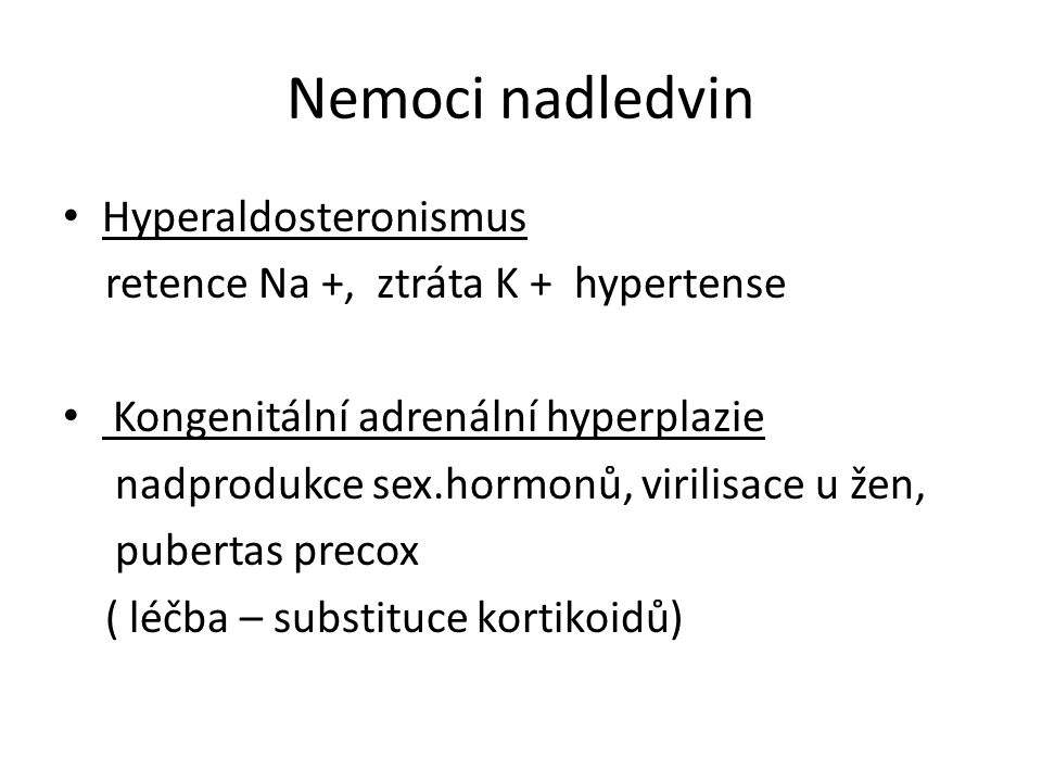 Nemoci nadledvin Hyperaldosteronismus retence Na +, ztráta K + hypertense Kongenitální adrenální hyperplazie nadprodukce sex.hormonů, virilisace u žen