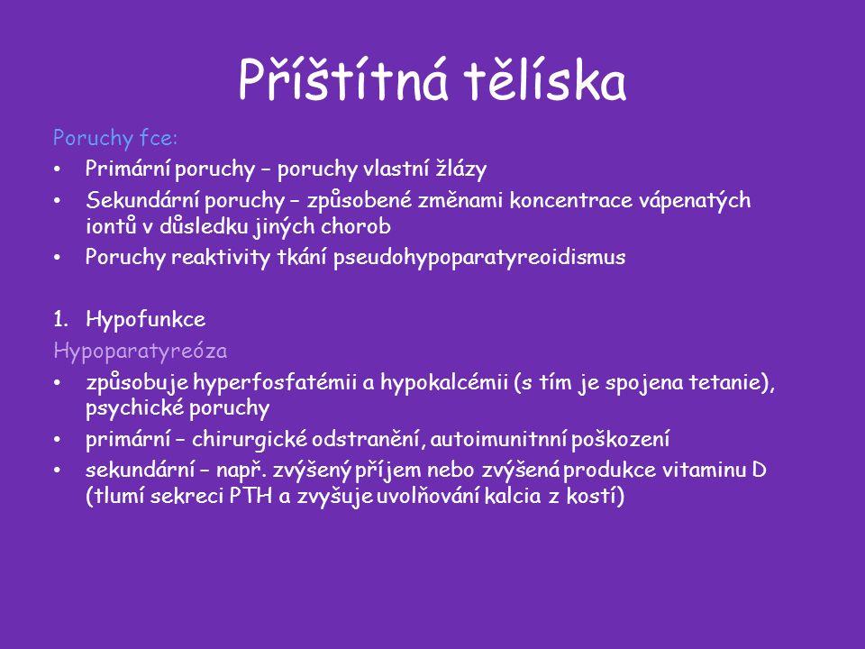 Příštítná tělíska Poruchy fce: Primární poruchy – poruchy vlastní žlázy Sekundární poruchy – způsobené změnami koncentrace vápenatých iontů v důsledku jiných chorob Poruchy reaktivity tkání pseudohypoparatyreoidismus 1.Hypofunkce Hypoparatyreóza způsobuje hyperfosfatémii a hypokalcémii (s tím je spojena tetanie), psychické poruchy primární – chirurgické odstranění, autoimunitnní poškození sekundární – např.