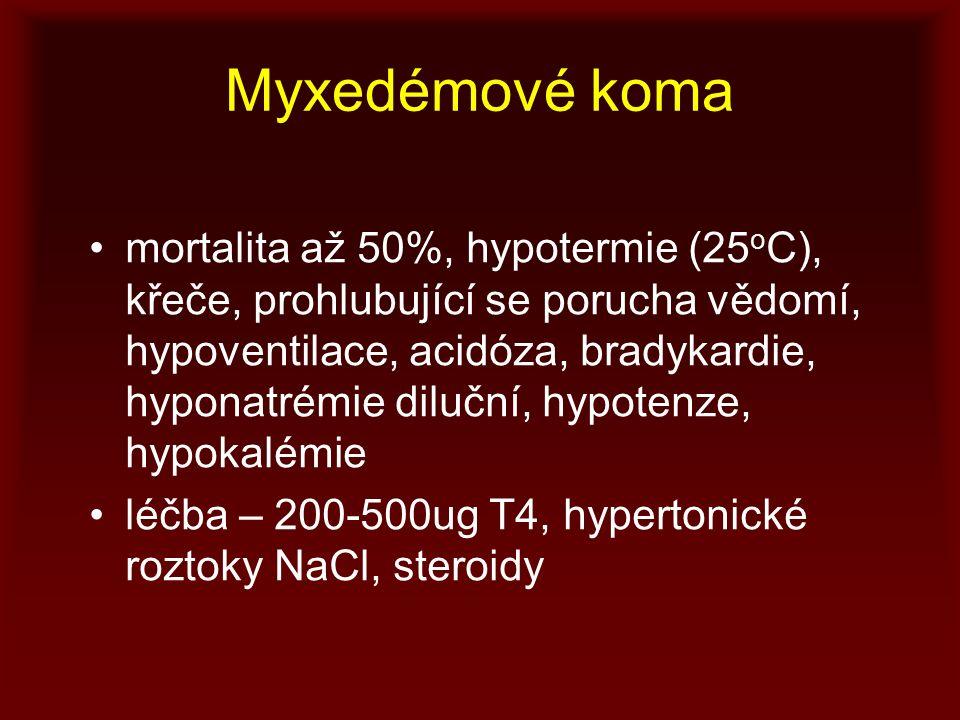 Myxedémové koma mortalita až 50%, hypotermie (25 o C), křeče, prohlubující se porucha vědomí, hypoventilace, acidóza, bradykardie, hyponatrémie diluční, hypotenze, hypokalémie léčba – 200-500ug T4, hypertonické roztoky NaCl, steroidy