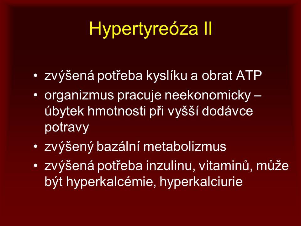 Hypertyreóza II zvýšená potřeba kyslíku a obrat ATP organizmus pracuje neekonomicky – úbytek hmotnosti při vyšší dodávce potravy zvýšený bazální metabolizmus zvýšená potřeba inzulinu, vitaminů, může být hyperkalcémie, hyperkalciurie