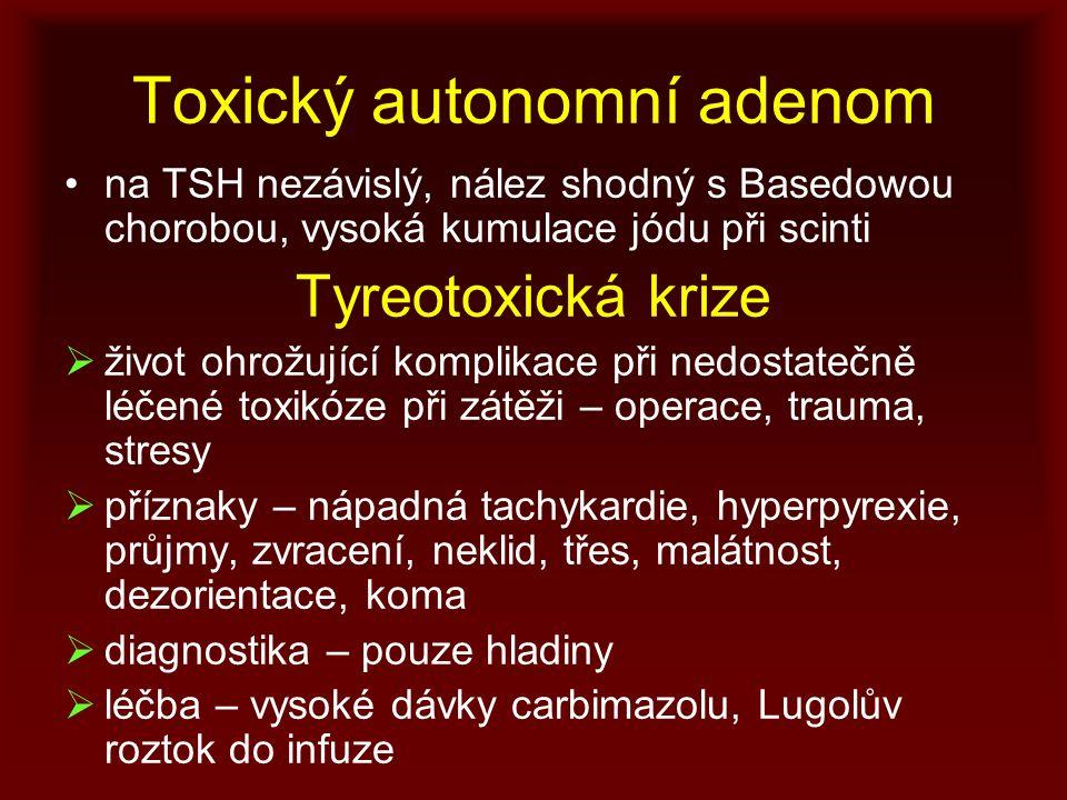 Toxický autonomní adenom na TSH nezávislý, nález shodný s Basedowou chorobou, vysoká kumulace jódu při scinti Tyreotoxická krize  život ohrožující komplikace při nedostatečně léčené toxikóze při zátěži – operace, trauma, stresy  příznaky – nápadná tachykardie, hyperpyrexie, průjmy, zvracení, neklid, třes, malátnost, dezorientace, koma  diagnostika – pouze hladiny  léčba – vysoké dávky carbimazolu, Lugolův roztok do infuze