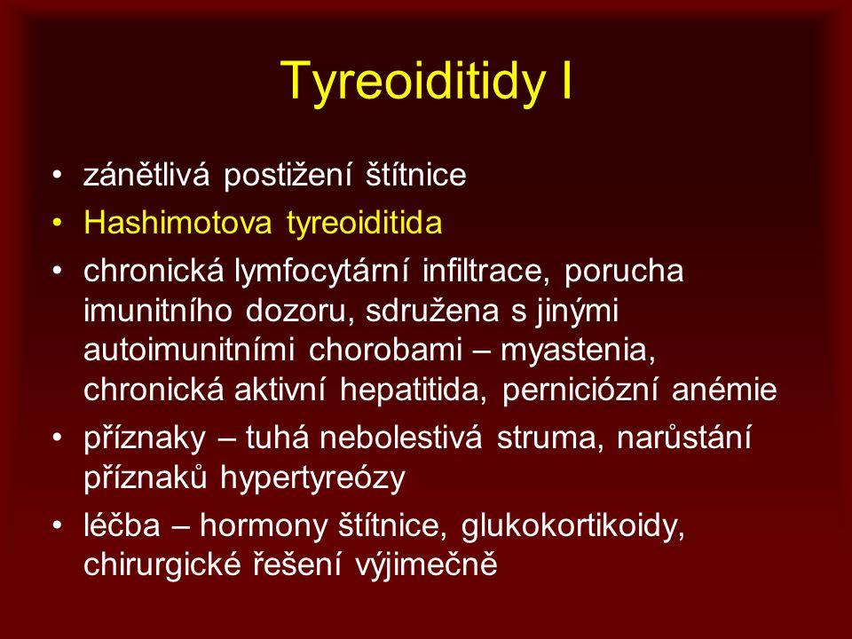 Tyreoiditidy I zánětlivá postižení štítnice Hashimotova tyreoiditida chronická lymfocytární infiltrace, porucha imunitního dozoru, sdružena s jinými autoimunitními chorobami – myastenia, chronická aktivní hepatitida, perniciózní anémie příznaky – tuhá nebolestivá struma, narůstání příznaků hypertyreózy léčba – hormony štítnice, glukokortikoidy, chirurgické řešení výjimečně