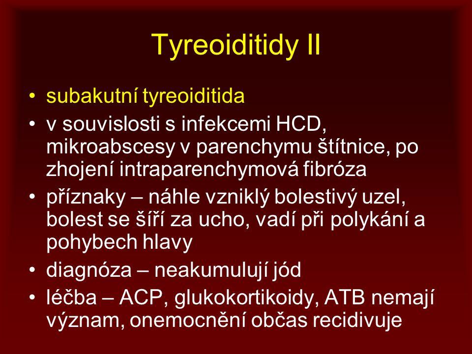 Tyreoiditidy II subakutní tyreoiditida v souvislosti s infekcemi HCD, mikroabscesy v parenchymu štítnice, po zhojení intraparenchymová fibróza příznaky – náhle vzniklý bolestivý uzel, bolest se šíří za ucho, vadí při polykání a pohybech hlavy diagnóza – neakumulují jód léčba – ACP, glukokortikoidy, ATB nemají význam, onemocnění občas recidivuje