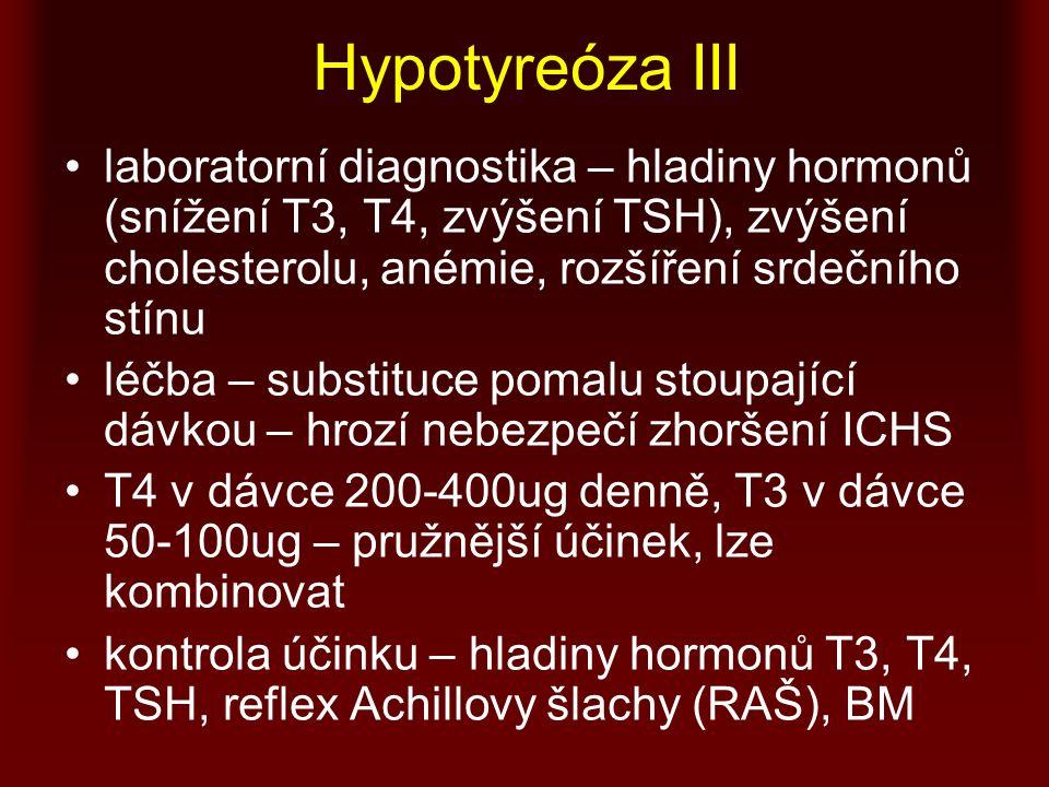 Hypotyreóza III laboratorní diagnostika – hladiny hormonů (snížení T3, T4, zvýšení TSH), zvýšení cholesterolu, anémie, rozšíření srdečního stínu léčba – substituce pomalu stoupající dávkou – hrozí nebezpečí zhoršení ICHS T4 v dávce 200-400ug denně, T3 v dávce 50-100ug – pružnější účinek, lze kombinovat kontrola účinku – hladiny hormonů T3, T4, TSH, reflex Achillovy šlachy (RAŠ), BM