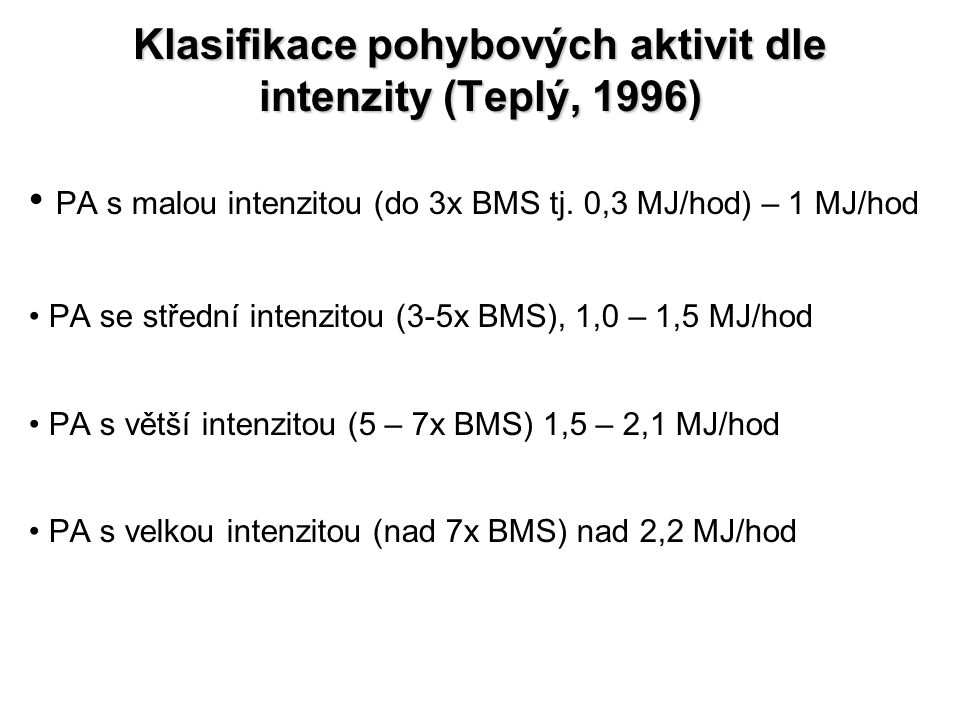 Klasifikace pohybových aktivit dle intenzity (Teplý, 1996) PA s malou intenzitou (do 3x BMS tj. 0,3 MJ/hod) – 1 MJ/hod PA se střední intenzitou (3-5x