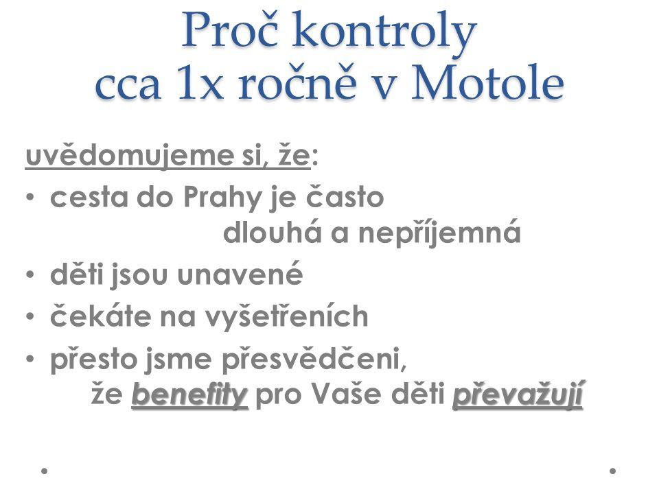 Proč kontroly cca 1x ročně v Motole uvědomujeme si, že: cesta do Prahy je často dlouhá a nepříjemná děti jsou unavené čekáte na vyšetřeních benefitypřevažují přesto jsme přesvědčeni, že benefity pro Vaše děti převažují