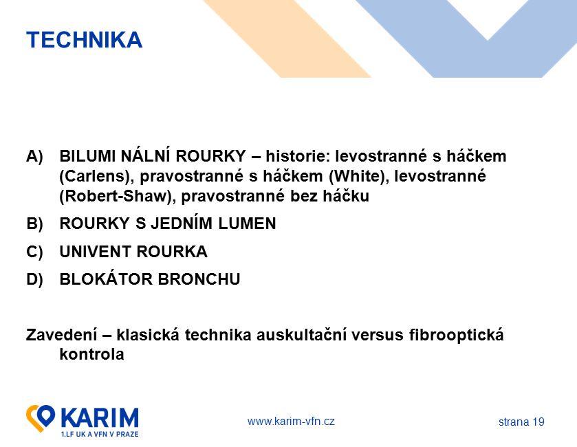 www.karim-vfn.cz TECHNIKA A)BILUMI NÁLNÍ ROURKY – historie: levostranné s háčkem (Carlens), pravostranné s háčkem (White), levostranné (Robert-Shaw), pravostranné bez háčku B)ROURKY S JEDNÍM LUMEN C)UNIVENT ROURKA D)BLOKÁTOR BRONCHU Zavedení – klasická technika auskultační versus fibrooptická kontrola strana 19