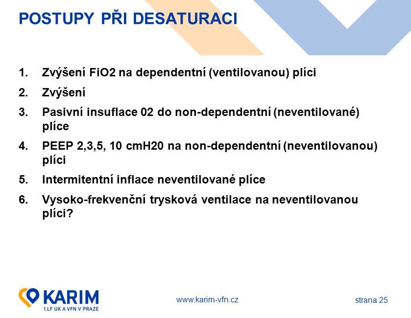 www.karim-vfn.cz POSTUPY PŘI DESATURACI 1.Zvýšení FiO2 na dependentní (ventilovanou) plíci 2.Zvýšení 3.Pasivní insuflace 02 do non-dependentní (neventilované) plíce 4.PEEP 2,3,5, 10 cmH20 na non-dependentní (neventilovanou) plíci 5.Intermitentní inflace neventilované plíce 6.Vysoko-frekvenční trysková ventilace na neventilovanou plíci.