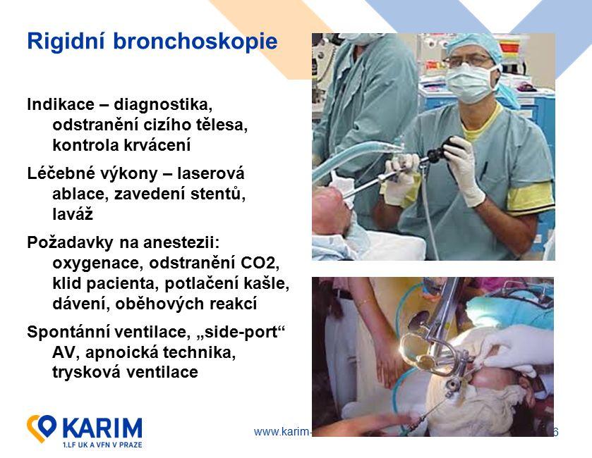 """www.karim-vfn.cz Rigidní bronchoskopie Indikace – diagnostika, odstranění cizího tělesa, kontrola krvácení Léčebné výkony – laserová ablace, zavedení stentů, laváž Požadavky na anestezii: oxygenace, odstranění CO2, klid pacienta, potlačení kašle, dávení, oběhových reakcí Spontánní ventilace, """"side-port AV, apnoická technika, trysková ventilace 26"""