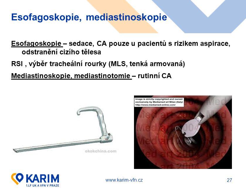 www.karim-vfn.cz Esofagoskopie, mediastinoskopie Esofagoskopie – sedace, CA pouze u pacientů s rizikem aspirace, odstranění cizího tělesa RSI, výběr tracheální rourky (MLS, tenká armovaná) Mediastinoskopie, mediastinotomie – rutinní CA 27