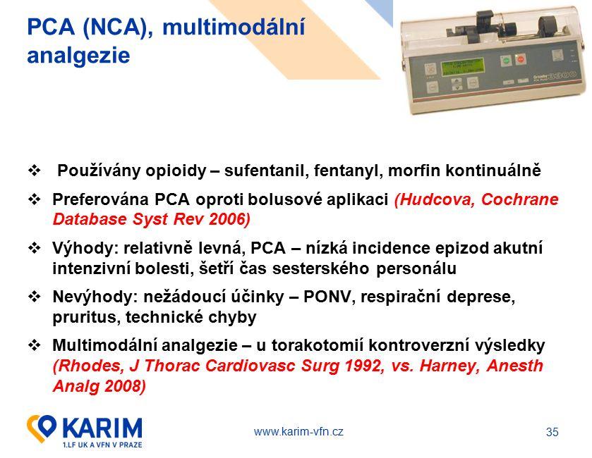 www.karim-vfn.cz PCA (NCA), multimodální analgezie  Používány opioidy – sufentanil, fentanyl, morfin kontinuálně  Preferována PCA oproti bolusové aplikaci (Hudcova, Cochrane Database Syst Rev 2006)  Výhody: relativně levná, PCA – nízká incidence epizod akutní intenzivní bolesti, šetří čas sesterského personálu  Nevýhody: nežádoucí účinky – PONV, respirační deprese, pruritus, technické chyby  Multimodální analgezie – u torakotomií kontroverzní výsledky (Rhodes, J Thorac Cardiovasc Surg 1992, vs.