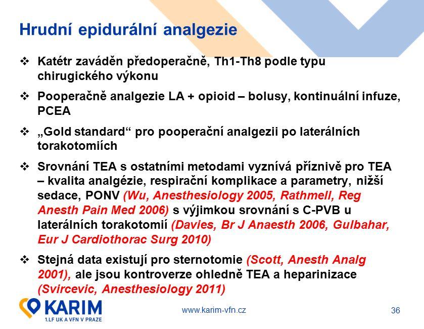 """www.karim-vfn.cz Hrudní epidurální analgezie  Katétr zaváděn předoperačně, Th1-Th8 podle typu chirugického výkonu  Pooperačně analgezie LA + opioid – bolusy, kontinuální infuze, PCEA  """"Gold standard pro pooperační analgezii po laterálních torakotomiích  Srovnání TEA s ostatními metodami vyznívá příznivě pro TEA – kvalita analgézie, respirační komplikace a parametry, nižší sedace, PONV (Wu, Anesthesiology 2005, Rathmell, Reg Anesth Pain Med 2006) s výjimkou srovnání s C-PVB u laterálních torakotomií (Davies, Br J Anaesth 2006, Gulbahar, Eur J Cardiothorac Surg 2010)  Stejná data existují pro sternotomie (Scott, Anesth Analg 2001), ale jsou kontroverze ohledně TEA a heparinizace (Svircevic, Anesthesiology 2011) 36"""