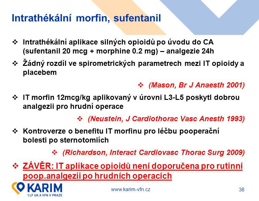 www.karim-vfn.cz Intrathékální morfin, sufentanil  Intrathékální aplikace silných opioidů po úvodu do CA (sufentanil 20 mcg + morphine 0.2 mg) – analgezie 24h  Žádný rozdíl ve spirometrických parametrech mezi IT opioidy a placebem  (Mason, Br J Anaesth 2001)  IT morfin 12mcg/kg aplikovaný v úrovni L3-L5 poskytl dobrou analgezii pro hrudní operace  (Neustein, J Cardiothorac Vasc Anesth 1993)  Kontroverze o benefitu IT morfinu pro léčbu pooperační bolesti po sternotomiích  (Richardson, Interact Cardiovasc Thorac Surg 2009)  ZÁVĚR: IT aplikace opioidů není doporučena pro rutinní poop.analgezii po hrudních operacích 38