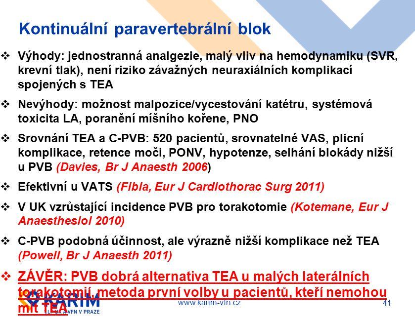 www.karim-vfn.cz Kontinuální paravertebrální blok  Výhody: jednostranná analgezie, malý vliv na hemodynamiku (SVR, krevní tlak), není riziko závažných neuraxiálních komplikací spojených s TEA  Nevýhody: možnost malpozice/vycestování katétru, systémová toxicita LA, poranění míšního kořene, PNO  Srovnání TEA a C-PVB: 520 pacientů, srovnatelné VAS, plicní komplikace, retence moči, PONV, hypotenze, selhání blokády nižší u PVB (Davies, Br J Anaesth 2006)  Efektivní u VATS (Fibla, Eur J Cardiothorac Surg 2011)  V UK vzrůstající incidence PVB pro torakotomie (Kotemane, Eur J Anaesthesiol 2010)  C-PVB podobná účinnost, ale výrazně nižší komplikace než TEA (Powell, Br J Anaesth 2011)  ZÁVĚR: PVB dobrá alternativa TEA u malých laterálních torakotomií, metoda první volby u pacientů, kteří nemohou mít TEA 41