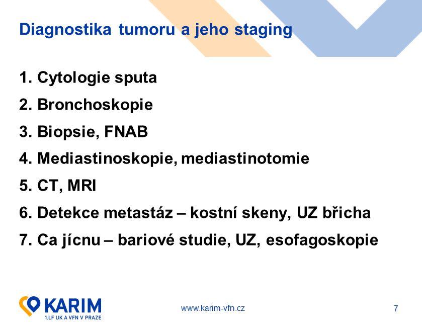 www.karim-vfn.cz Diagnostika tumoru a jeho staging 1.Cytologie sputa 2.Bronchoskopie 3.Biopsie, FNAB 4.Mediastinoskopie, mediastinotomie 5.CT, MRI 6.Detekce metastáz – kostní skeny, UZ břicha 7.Ca jícnu – bariové studie, UZ, esofagoskopie 7