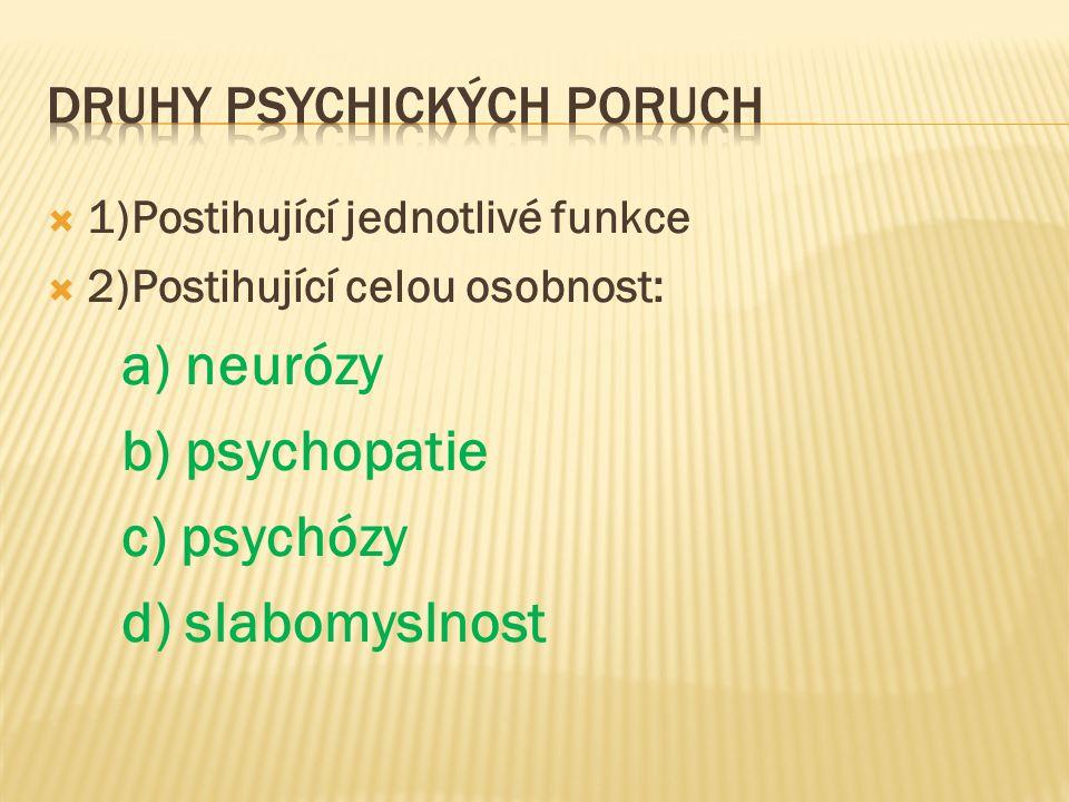  1)Postihující jednotlivé funkce  2)Postihující celou osobnost: a) neurózy b) psychopatie c) psychózy d) slabomyslnost